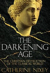 The Darkening Age: The Christian Destruction of the Classical World Book