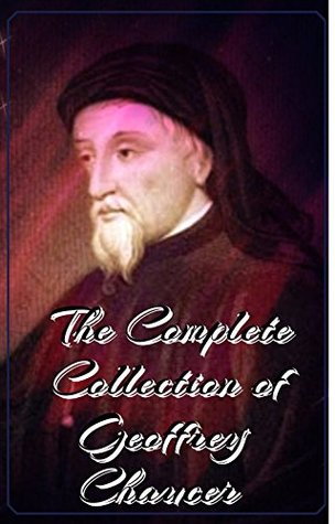 The Complete Collection of Geoffrey Chaucer (Annotated): (Collection Includes Palamon and Arcite, The Canterbury Tales and Other Poems, Troilus and Criseyde, And More)