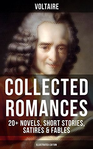 Voltaire: Collected Romances: 20+ Novels, Short Stories, Satires & Fables (Illustrated Edition): Candide, Zadig, The Huron, Plato's Dream, Micromegas, ... Faith and Fable, The Study of Nature...