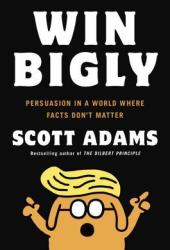 Win Bigly: Persuasion in a World Where Facts Don't Matter Book