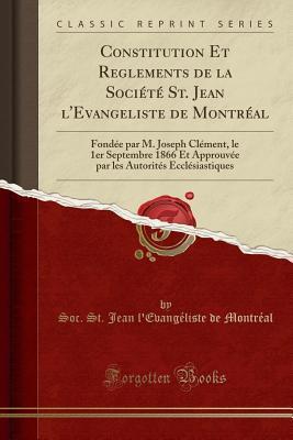 Constitution Et Reglements de la Soci�t� St. Jean l'Evangeliste de Montr�al: Fond�e Par M. Joseph Cl�ment, Le 1er Septembre 1866 Et Approuv�e Par Les Autorit�s Eccl�siastiques