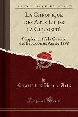 La Chronique Des Arts Et de la Curiosit�: Suppl�ment a la Gazette Des Beaux-Arts; Ann�e 1898