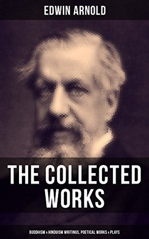 The Collected Works of Edwin Arnold: Buddhism & Hinduism Writings, Poetical Works & Plays: The Essence of Buddhism, Light of the World, The Light of Asia, ... The Japanese Wife, Death--And Afterwards…