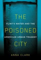 The Poisoned City: Flint's Water and the American Urban Tragedy Book