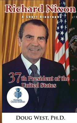 Richard Nixon: A Short Biography: 37th President of the United States