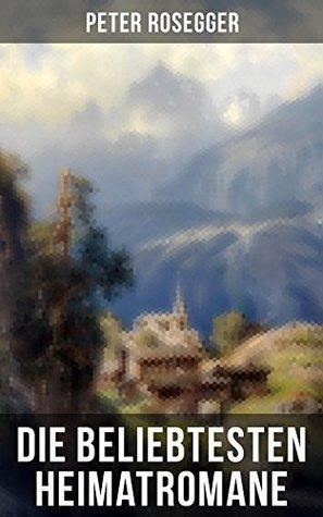 Die beliebtesten Heimatromane von Peter Rosegger: Jakob der Letzte + Die Schriften des Waldschulmeisters + Heidepeters Gabriel + Der Gottsucher