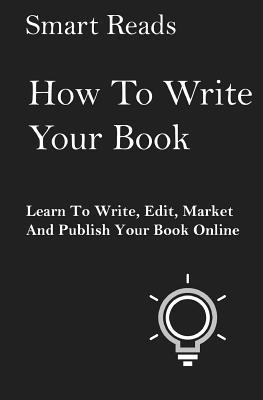 How To Write Your Book: Learn To Write, Edit, Market and Publish Your Book Online