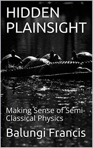 HIDDEN PLAINSIGHT: Making Sense of Semi-Classical Physics