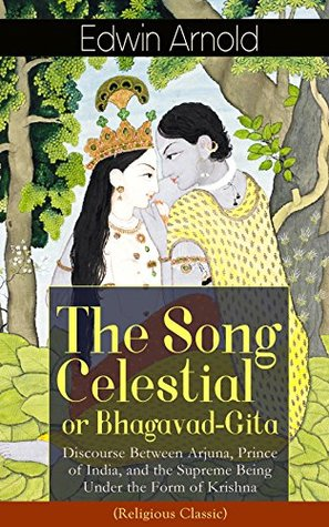 The Song Celestial or Bhagavad-Gita: Discourse Between Arjuna, Prince of India, and the Supreme Being Under the Form of Krishna (Religious Classic): Synthesis ... the yogic ideals of moksha, and Raja Yoga