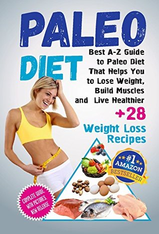 Paleo Diet: Best A-Z Guide to Paleo Diet That Helps You to Lose Weight, Build Muscles and Live Healthier (+28 Weight Loss Paleo Recipes)