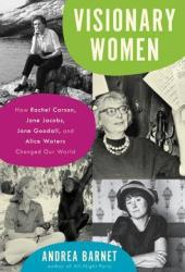 Visionary Women: How Rachel Carson, Jane Jacobs, Jane Goodall, and Alice Waters Changed Our World Book