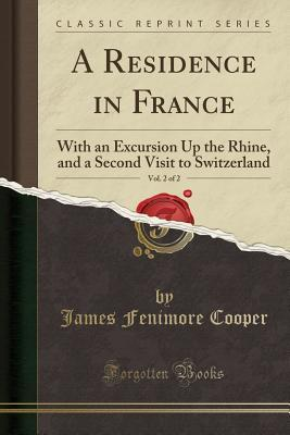 A Residence in France, Vol. 2 of 2: With an Excursion Up the Rhine, and a Second Visit to Switzerland