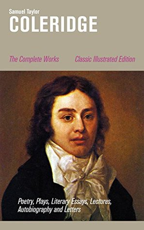 The Complete Works: Poetry, Plays, Literary Essays, Lectures, Autobiography and Letters (Classic Illustrated Edition): The Entire Opus of the English poet, ... Conversation Poems and Biographia Literaria