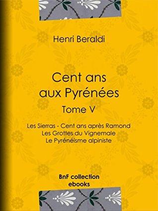Cent ans aux Pyrénées: Tome V - Les Sierras - Cent ans après Ramond - Les Grottes du Vignemale - Le Pyrénéisme alpiniste
