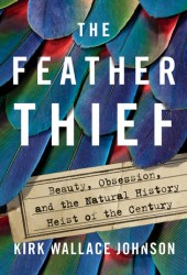 The Feather Thief: Beauty, Obsession, and the Natural History Heist of the Century Book