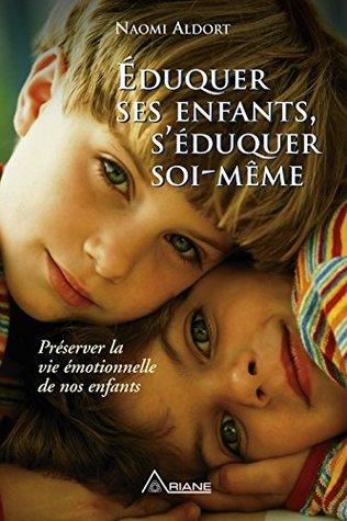 Éduquer ses enfants, s'éduquer soi-même: Préserver la vie émotionnelle de nos enfants