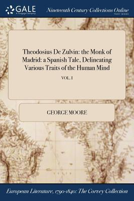 Theodosius de Zulvin: The Monk of Madrid: A Spanish Tale, Delineating Various Traits of the Human Mind; Vol. I