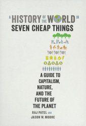 A History of the World in Seven Cheap Things: A Guide to Capitalism, Nature, and the Future of the Planet Book