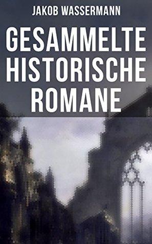Gesammelte historische Romane von Jakob Wassermann: Donna Johanna von Castilien + Sabbatai Zewi + Sturreganz + Christian Wahnschaffe + Der Aufruhr um den ... + Die Schwestern und mehr