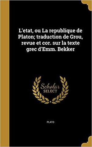 L'Etat, Ou La Republique de Platon; Traduction de Grou, Revue Et Cor. Sur La Texte Grec D'Emm. Bekker