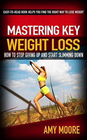 Mastering Key Weight Loss: How To Stop Giving Up And Start Slimming Down: The Easy-To-Read Book Helps You Find The Right Way To Lose Weight