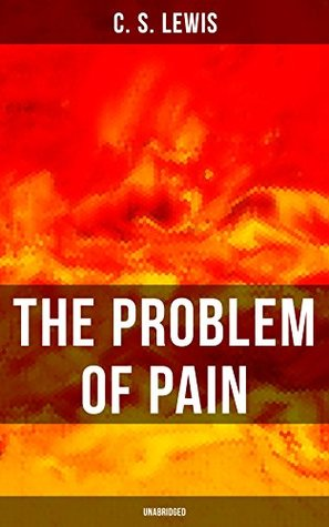 THE PROBLEM OF PAIN (Unabridged): A Theological Book in Which the Author Seeks to Provide an Intellectual Christian Response to Questions about Suffering