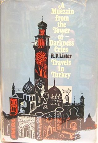 A Muezzin from the Tower of Darkness Cries: Travels in Turkey
