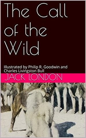 The Call of the Wild: Illustrated by Philip R. Goodwin and Charles Livingston Bull