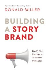 Building a StoryBrand: Clarify Your Message So Customers Will Listen Book