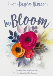 In Bloom: Trading Restless Insecurity for Abiding Confidence Book by Kayla Aimee