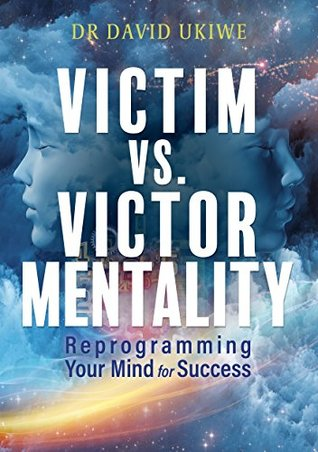 Victim versus Victor Mentality: Reprogramming your mind for success