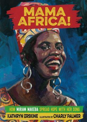 Mama Africa! How Miriam Makeba Spread Hope with Her Song illustrated by Charly Palmer
