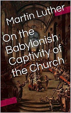 On the Babylonish Captivity of the Church