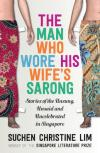 The Man Who Wore His Wife's Sarong by Suchen Christine Lim