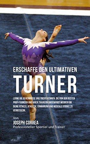 Erschaffe den ultimativen Turner: Lerne die Geheimnisse und Tricks kennen, die von den besten Profi-Turnern und ihren Trainern angewandt werden um deine ... Athletik und Ernahrung