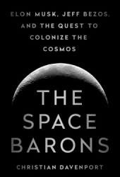 The Space Barons: Elon Musk, Jeff Bezos, and the Quest to Colonize the Cosmos Book