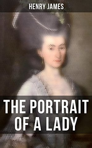 THE PORTRAIT OF A LADY: From the famous author of the realism movement, known for The Turn of The Screw, The Wings of the Dove, The American, The Bostonian, The Ambassadors, What Maisie Knew…