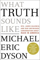 What Truth Sounds Like: Robert F. Kennedy, James Baldwin, and Our Unfinished Conversation About Race in America Book