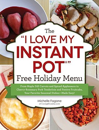 """The """"I Love My Instant Pot®"""" Free Holiday Menu: From Maple Dill Carrots and Spiced Applesauce to Cherry-Rosemary Pork Tenderloin and Festive Fruitcake, ... Dishes--Made Easy! (""""I Love My"""" Series)"""