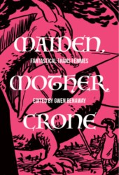 Maiden, Mother, and Crone: Fantastical Trans Femmes Book