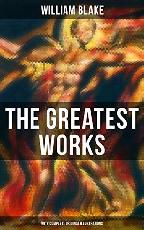 The Greatest Works of William Blake (With Complete Original Illustrations): Including The Marriage of Heaven and Hell, Jerusalem, Songs of Innocence and ... a Prophecy, Europe a Prophecy & more