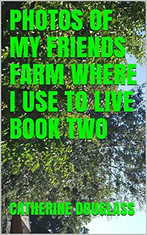 PHOTOS OF MY FRIENDS FARM WHERE I USE TO LIVE BOOK TWO