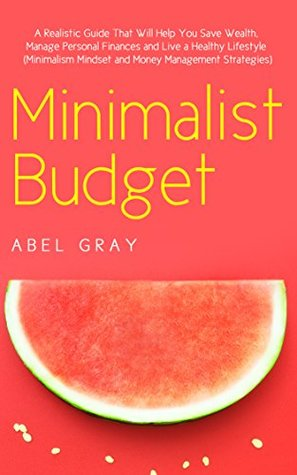 Minimalist Budget: The Realistic Guide That Will Help You Save Wealth, Manage Personal Finances and Live a Healthy Lifestyle