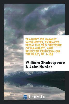 Tragedy of Hamlet: With Notes, Extracts from the Old 'historie of Hamblet', Selected Criticism ...