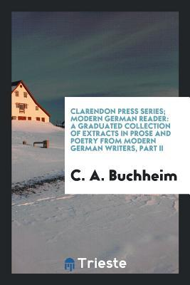Clarendon Press Series; Modern German Reader: A Graduated Collection of Extracts in Prose and Poetry from Modern German Writers, Part II