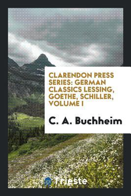 Clarendon Press Series: German Classics Lessing, Goethe, Schiller, Volume I