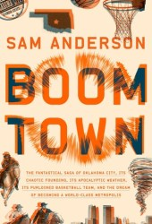 Boom Town: The Fantastical Saga of Oklahoma City, Its Chaotic Founding, Its Apocalyptic Weather, Its Purloined Basketball Team, and the Dream of Becoming a World-class Metropolis Book