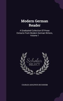Modern German Reader: A Graduated Collection of Prose Extracts from Modern German Writers, Volume 1