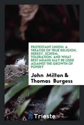 Protestant Union: A Treatise of True Religion, Heresy, Schism, Toleration, and What Best Means May Be Used Against the Growth of Popery