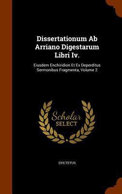 Dissertationum AB Arriano Digestarum Libri IV.: Eiusdem Enchiridion Et Ex Deperditus Sermonibus Fragmenta, Volume 2